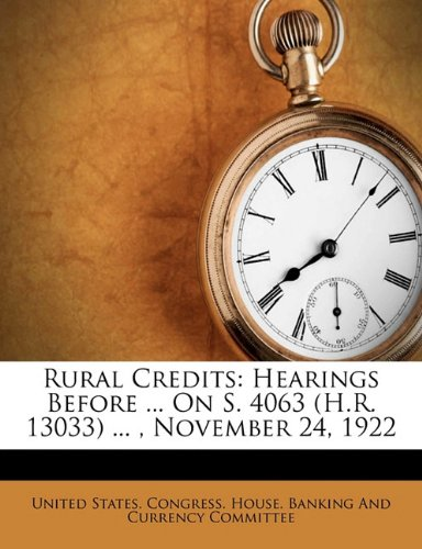 Rural Credits: Hearings Before ... On S. 4063 (H.R. 13033) ... , November 24, 1922