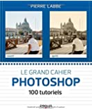 Le grand cahier Photoshop : 100 tutoriels