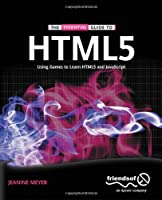 The Essential Guide to HTML5: Using Games to learn HTML5 and JavaScript Front Cover