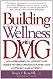 img - for Building Wellness with DMG: How A Breakthrough Nutrient Gives Cancer, Autism & Cardiovascular Patients A Second Chance at Healt book / textbook / text book