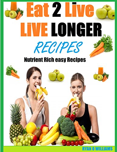 Eat To Live longer Recipes: Nutrient Rich easy Recipes