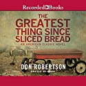 The Greatest Thing Since Sliced Bread Audiobook by Don Robertson Narrated by Tony Barbour