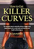 How to Get Killer Curves: The quickest ways to naturally achieve a bigger butt, large breasts and a small waist and improve your health while doing so. ... Stomach Fat, How to Flatten Tummy Book 1)