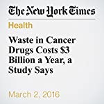 Waste in Cancer Drugs Costs $3 Billion a Year, a Study Says | Gardiner Harris