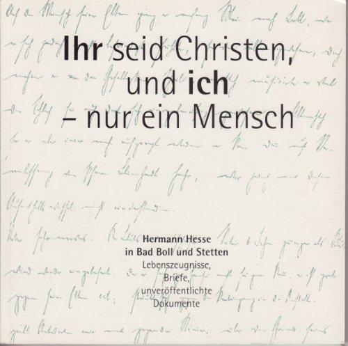 Ihr seid Christen, und ich - nur ein Mensch: Hermann Hesse in Bad Boll und Stetten. Lebenszeugnisse, Briefe, unveröffentlichte Dokumente