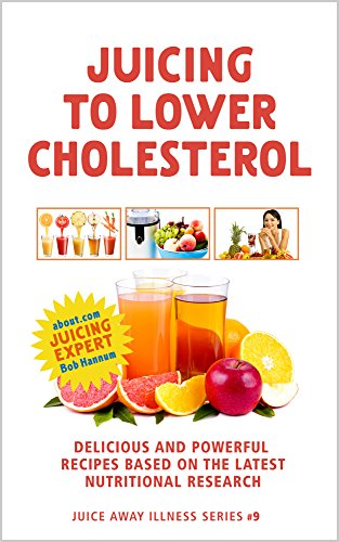 Juicing to Lower Cholesterol: Delicious and Powerful Recipes Based on the Latest Nutritional Research (Juice Away Illness Book 9) by Robert Hannum