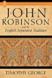 John Robinson and the English Separatist Tradition (0865540438) by George, Timothy