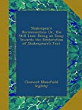 Shakespeare Hermeneutics; Or, the Still Lion: Being an Essay Towards the Restoration of Shakespeare's Text
