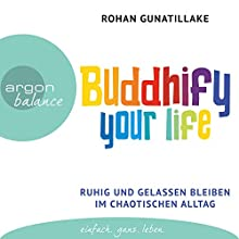 Buddhify your life: Ruhig und gelassen bleiben im chaotischen Alltag Hörbuch von Rohan Gunatillake Gesprochen von: Elmar Börger