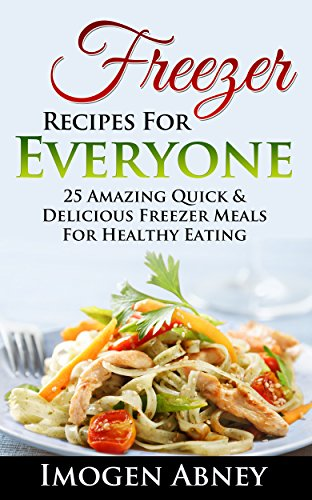 Freezer: Freezer Cooking Cookbook. Healthy Freezer Meals For Every Kitchen!: (freezer cookbook, freezer meals cookbook, freezer recipes, freezer meals ... freezer meals quick and easy Book 1) by Imogen Abney