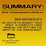 Summary: Brief Comprehensive Guide on: Ben Greenfield's 30 Ways to Reboot Your Body: A Complete User Manual for Getting the Most Out of the Human Body: Summary Zoom, Book 12 |  Summary Zoom