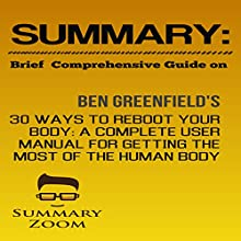 Summary: Brief Comprehensive Guide on: Ben Greenfield's 30 Ways to Reboot Your Body: A Complete User Manual for Getting the Most Out of the Human Body: Summary Zoom, Book 12 | Livre audio Auteur(s) :  Summary Zoom Narrateur(s) : Doron Alon