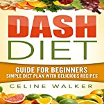 Dash Diet: Guide for Beginners: Simple Diet Plan with Delicious Recipes | Celine Walker
