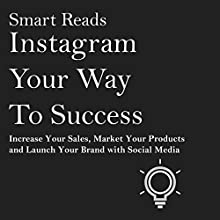 Instagram Your Way to Success: Increase Your Sales, Market Your Products and Launch Your Brand with Social Media Audiobook by  Smart Reads Narrated by Eddie Leonard Jr.