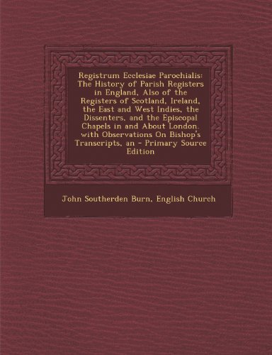 Registrum Ecclesiae Parochialis: The History of Parish Registers in England, Also of the Registers of Scotland, Ireland East and West Indies