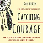Catching Courage: How to Stop Hesitating, Take Control Over Your Anxieties, and Believe in Yourself | Zoe McKey