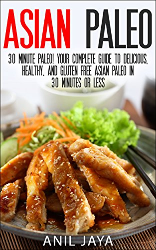 Asian Paleo: 30 Minute Paleo! Your Complete Guide to Delicious, Healthy, and Gluten Free Asian Paleo in 30 Minutes or Less (Asian Paleo Guide - Thai, Japanese, ... Korean, Filipino, and Vietnamese Recipes) by Anil Jaya