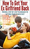 How To Get Your Ex Girlfriend Back - Proven, Step-By-Step Techniques To Getting Your Ex Back Fast (Get Your Ex Back, Getting Your Ex Back)