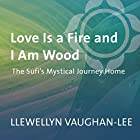 Love Is a Fire and I Am Wood: The Sufi's Mystical Journey Home  von Llewellyn Vaughan-Lee Gesprochen von: Llewellyn Vaughan-Lee