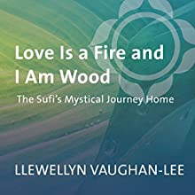 Love Is a Fire and I Am Wood: The Sufi's Mystical Journey Home  by Llewellyn Vaughan-Lee Narrated by Llewellyn Vaughan-Lee