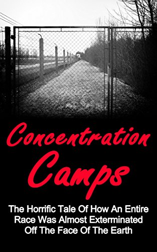 Free Kindle Book : Concentration Camps: The Horrific Tale Of How An Entire Race Was Almost Exterminated Off The Face Of The Earth: Auschwitz Concentration Camps (Concentration ... Camps Auschwitz, Nazi Concentration Camps,)