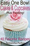 EASY ONE BOWL CAKES AND CUPCAKES PLUS FROSTING! - Easy, No-Fuss Cake and Cupcake Recipes - 40 Favorite Recipes!
