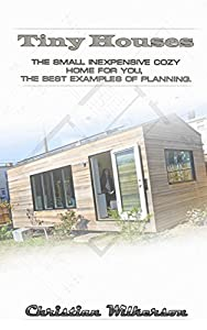 Tiny Houses: The Small Inexpensive Cozy Home for You, the Best Examples of Planning: (DIY Household Hacks, Organized Home, Simple House Hacks, Declutter ... Diy Decoration And Design, Interior Design)