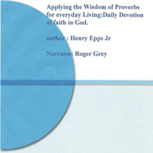 Applying the Wisdom of Proverbs for Everyday Living!: Daily Devotion of Faith in God | [Henry Harrison Epps]