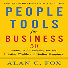 People Tools for Business: 50 Strategies for Building Success, Creating Wealth and Finding Happiness (       UNABRIDGED) by Alan Fox Narrated by Alan C. Fox