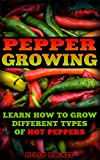 Pepper Growing: Learn How To Grow Different Types Of Hot Peppers: (How To Grow Chili Peppers, Homegrown Chili Peppers, Organic Gardening, Vegetables,Herbs,Beginners ... (Homesteading and Urban Gardening Book 5)