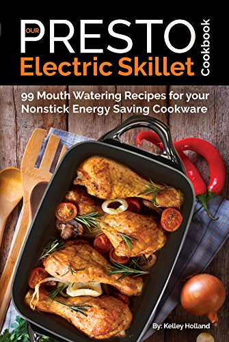 Our Presto Electric Skillet Cookbook: 99 Mouth Watering Recipes for your Nonstick Energy Saving Cookware (The Electric Slide Recipe Series Book 1) by Kelley Holland