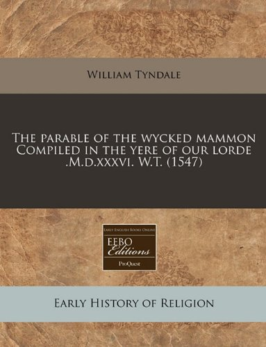 The parable of the wycked mammon Compiled in the yere of our lorde .M.d.xxxvi. W.T. (1547)