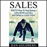 Exactly How to Stop Being a Little Bitch and Sell Anything in 5 Easy Steps | Dan Goldberg