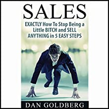 Exactly How to Stop Being a Little Bitch and Sell Anything in 5 Easy Steps Audiobook by Dan Goldberg Narrated by Anders Graham
