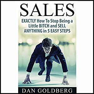 Exactly How to Stop Being a Little Bitch and Sell Anything in 5 Easy Steps Audiobook