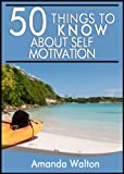 50 Things to Know about Self-Motivation: How to Become and Stay Motivated Through Lifes Hardships