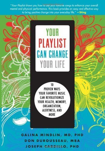 Your Playlist Can Change Your Life: 10 Proven Ways Your Favorite Music Can Revolutionize Your Health, Memory, Organization, Alertness and More by Mindlin, Galina, DuRousseau, Don, Cardillo, Joseph (2012) Paperback PDF