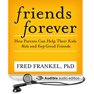 Friends Forever: How Parents Can Help Their Kids Make and Keep Good Friends (Unabridged)
