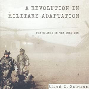 A Revolution in Military Adaptation: The US Army in the Iraq War | [Chad C. Serena]