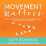 Movement Matters: Essays on Movement Science, Movement Ecology, and the Nature of Movement | Katy Bowman