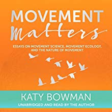 Movement Matters: Essays on Movement Science, Movement Ecology, and the Nature of Movement Audiobook by Katy Bowman Narrated by Katy Bowman