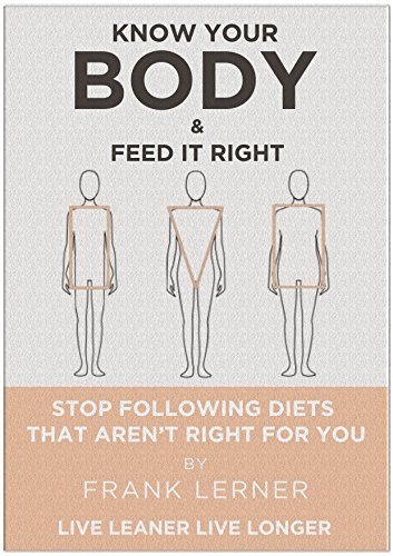 Know Your Body & Feed It Right: Stop Following Diets That Aren't Right For You (Live Leaner Live Longer Book 1)