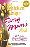 Chicken Soup for Every Mom's Soul: 101 New Stories of Love and Inspiration for Moms of all Ages (Chicken Soup for the Soul)