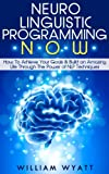 img - for NLP NOW - How To Achieve Your Goals & Build an Amazing Life Through The Power of Neuro Linguistic Programming Techniques (NLP, NLP Techniques, As a Man ... Goal Setting, Self Esteem, Self Confidence) book / textbook / text book