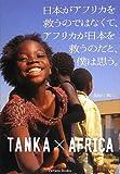 日本がアフリカを救うのではなくて、アフリカが日本を救うのだと、僕は思う。 TANKA×AFRICA (Parade books)