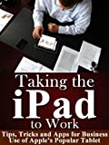 img - for Taking the iPad to Work - Tips, Tricks and Apps for Business Use of Apple's Popular Tablet book / textbook / text book