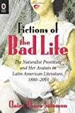 Fictions of the Bad Life: The Naturalist Prostitute and Her Avatars in Latin American Literature, 1880–2010