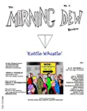 The Morning Dew Review No. 3: (Kettle Whistle)