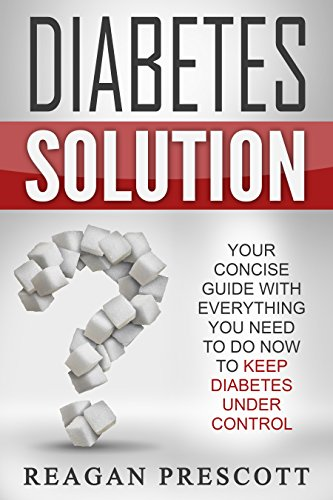 Diabetes Solution: Your Concise Guide With Everything You Need to Do Now to Keep Diabetes Under Control