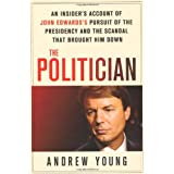 The Politician: An Insider's Account of John Edwards's Pursuit of the Presidency and the Scandal That Brought Him Down ~ Andrew Young